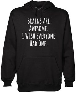 Brains Are Awesome I Wish Everyone Had One hoodie KH01